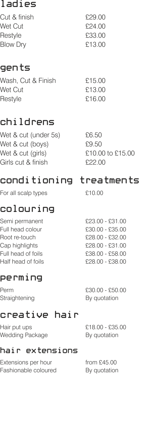 ladies  Cut & finish £29.00 Wet Cut£24.00 Restyle £33.00 Blow Dry£13.00  gents  Wash, Cut & Finish£15.00 Wet Cut£13.00 Restyle £16.00  childrens  Wet & cut (under 5s)£6.50 Wet & cut (boys)£9.50 Wet & cut (girls)£10.00 to £15.00 Girls cut & finish£22.00  conditioning treatments  For all scalp types£10.00  colouring  Semi permanent £23.00 - £31.00 Full head colour£30.00 - £35.00 Root re-touch£28.00 - £32.00 Cap highlights£28.00 - £31.00 Full head of foils£38.00 - £58.00 Half head of foils £28.00 - £38.00  perming  Perm£30.00 - £50.00 Straightening By quotation   creative hair  Hair put ups£18.00 - £35.00 Wedding Package By quotation   hair extensions   Extensions per hourfrom £45.00 Fashionable coloured By quotation
